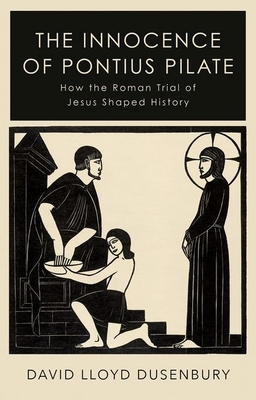 The Innocence of Pontius Pilate: How the Roman Trial of Jesus Shaped History