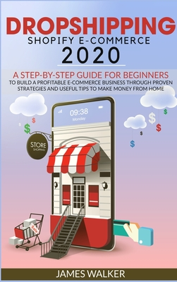 Dropshipping Shopify E-Commerce 2020: A Step-by-Step Guide for Beginners to Build a Profitable E-Commerce Business through Proven Strategies and Useful Tips to Make Money from Home
