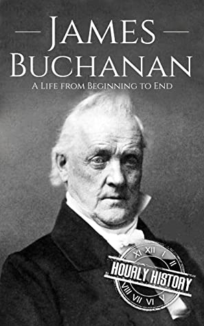 James Buchanan: A Life from Beginning to End (Biographies of US Presidents)