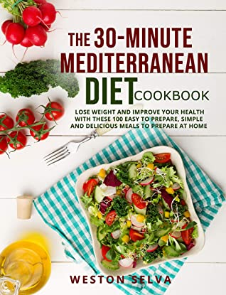 THE 30-MINUTE MEDITERRANEAN DIET COOKBOOK: LOSE WEIGHT AND IMPROVE YOUR HEALTH WITH THESE 100 EASY TO PREPARE, SIMPLE AND DELICIOUS MEALS TO PREPARE AT HOME