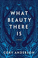 What Beauty There Is: A Novel