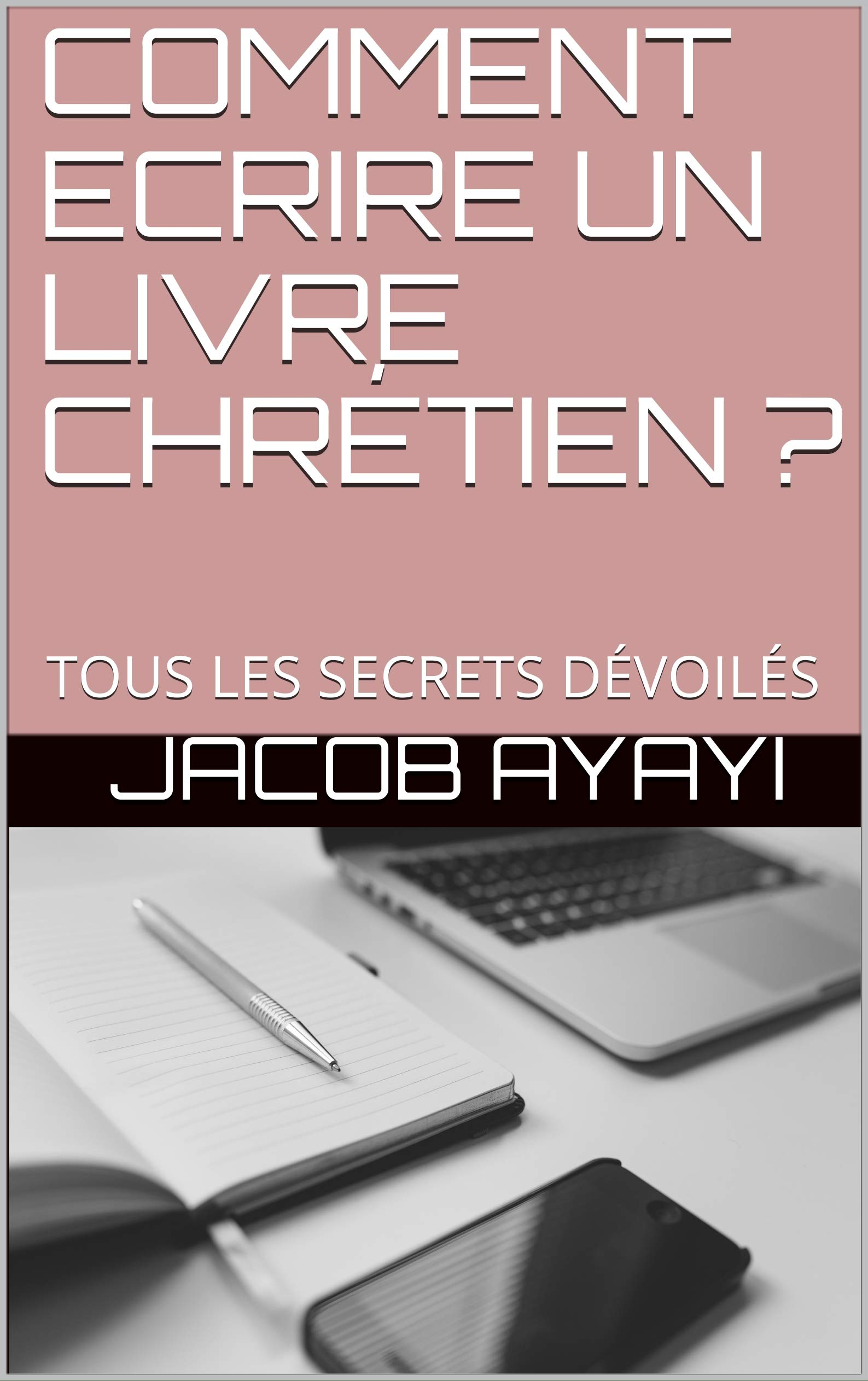 COMMENT ECRIRE UN LIVRE CHRÉTIEN ?: TOUS LES SECRETS DÉVOILÉS JACOB AYAYI
