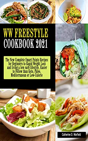 WW FREESTYLE COOKBOOK 2021: The New Complete Smart Points Recipes for Beginners to Rapid Weight Loss and living a low carb lifestyle, Easier to Follow than Keto, Paleo, Mediterranean or Low-Calorie