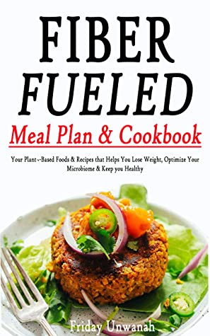 FIBER FUELED Meal Plan & Cookbook: Your Plant-Based Foods & Recipes that Helps You Lose Weight, Optimize Your Microbiome & Keep you Healthy