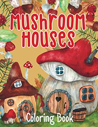 Mushroom Houses - Coloring Book: Fantasy Fairy Homes - Magical Fabulous Gifts For Adults And Teens (Relaxing Coloring Book)
