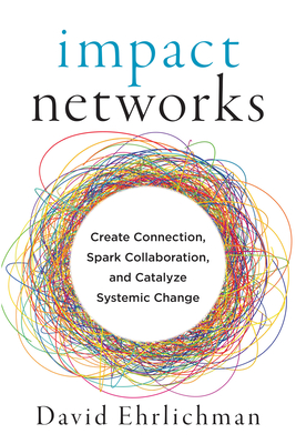Impact Networks: Create Connection, Spark Collaboration, and Catalyze Systemic Change by David Ehrlichman