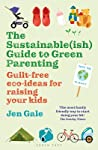The Sustainable(ish) Guide to Green Parenting: Guilt-Free Eco-Ideas for Raising Your Kids