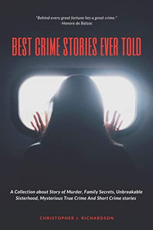 BEST CRIME STORIES EVER TOLD: A Collection about Story of Murder, Family Secrets, Unbreakable Sisterhood, Mysterious True Crime And Short Crime stories