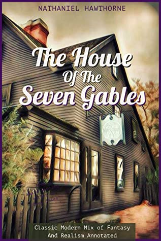 The House of the Seven Gables By Nathaniel Hawthorne: Classic Modern Mix of Fantasy And Realism (Annotated)