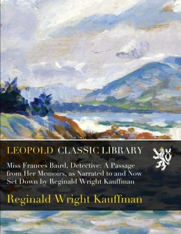 Miss Frances Baird, Detective: A Passage from Her Memoirs, as Narrated to and Now Set Down by Reginald Wright Kauffman Reginald Wright Kauffman