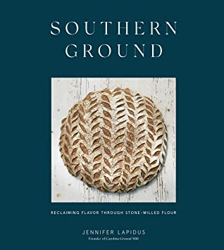 Southern Ground: Reclaiming Flavor Through Stone-Milled Flour [A Baking Book]