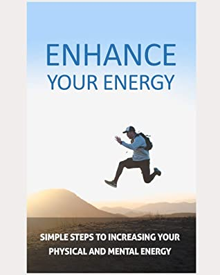 Enhance Your Energy: simple steps to increasing your physical and mental energy