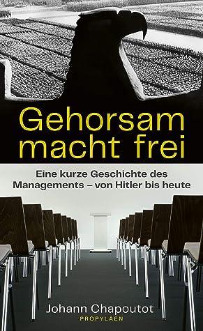 Gehorsam macht frei: Eine kurze Geschichte des Managements – von Hitler bis heute
