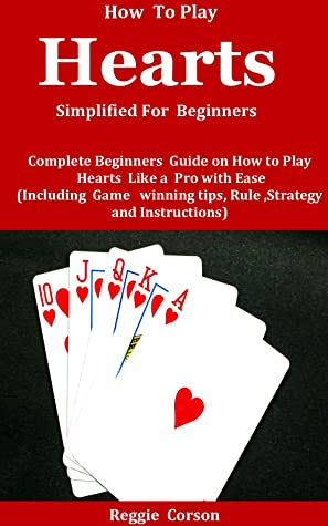How To Play Hearts Simplified For Beginners: Complete Beginners Guide On How To Play Hearts Like A Pro With Ease (Including Game winning tips, Rules , Strategies and Instructions )