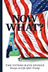 Now What?: The Voters Have Spoken--Essays on Life After Trump