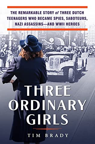 Three Ordinary Girls: The Remarkable Story of Three Dutch Teenagers Who Became Spies, Saboteurs, Nazi Assassins–and WWII Heroes