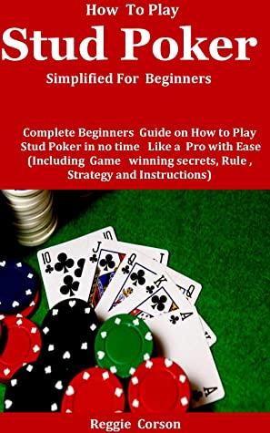 How To Play Stud Poker Simplified For Beginners: Complete Beginners Guide On How To Play Stud Poker in no time Like a Pro With Ease (Including Game winning secrets, Rules , Strategies