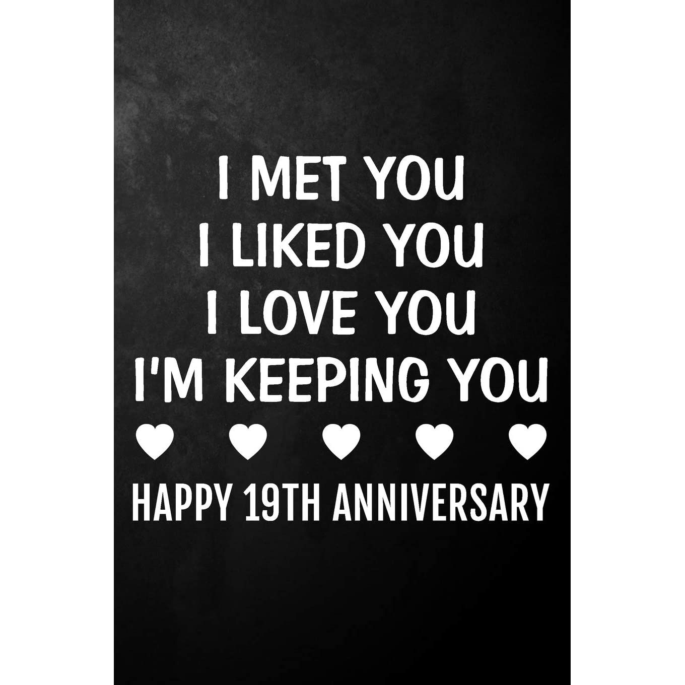 I Met You I Liked You I Love You I'm Keeping You Happy 19th Anniversary: 19  Year Together Journal / Notebook / Unique Quote Card Alternative / 19th  Wedding Anniversary Gift For