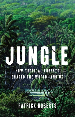 Jungle: How Tropical Forests Shaped the World—and Us