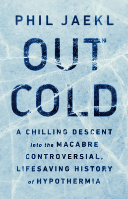 Out Cold: A Chilling Descent into the Macabre, Controversial, Lifesaving History of Hypothermia