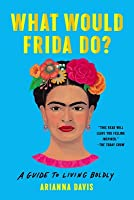 What Would Frida Do?: A Guide to Living Boldly