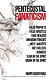 Pentecostal Fanaticism : False Prophets, False Apostles, Fake Healers, Unknown Tongues, Holy Laughter, Holy Rollers, Runners, Slain In The Spirit, Drunk In The Spirit