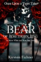The Bear of Rosethorn Ring: A Snow White and Rose Red Story (Once Upon a Twist Tales Book 4)