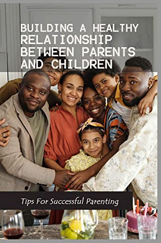 Building A Healthy Relationship Between Parents And Children - Tips For Successful Parenting: Book For Child Rearing