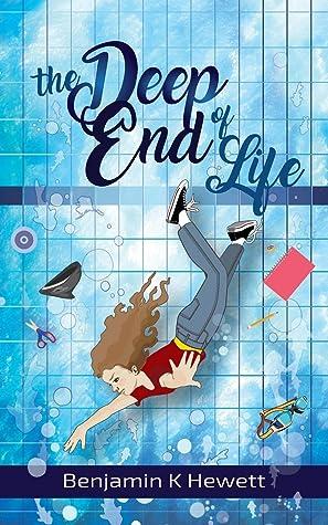 The Deep End Of Life by Benjamin K. Hewett