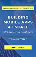 Building Mobile Apps at Scale: 39 Engineering Challenges