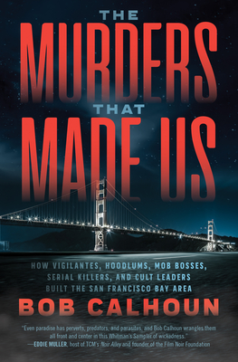 The Murders That Made Us: How Vigilantes, Hoodlums, Mob Bosses, Serial Killers and Cult Leaders Built the San Francisco Bay Area