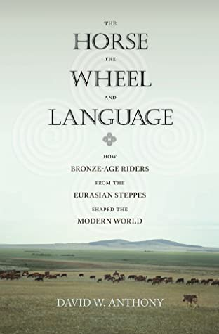 Cover The Horse, the Wheel, and Language: How Bronze-Age Riders from the Eurasian Steppes Shaped the Modern World - David W. Anthony