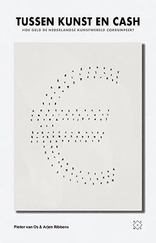 Tussen kunst en cash. Hoe geld de Nederlandse kunstwereld cor... by Arjen Ribbens