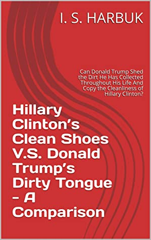 Hillary Clinton's Clean Shoes V.S. Donald Trump's Dirty Tongue - A Comparison: Can Donald Trump Shed the Dirt He Has Collected Throughout His Life And Copy the Cleanliness of Hillary Clinton?