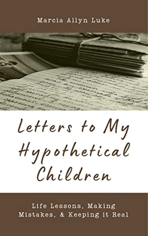 Letters to My Hypothetical Children: Life Lessons, Making Mistakes, & Keeping it Real