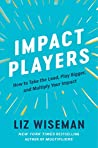 Impact Players: How to Take the Lead, Play Bigger, and Multiply Your Impact