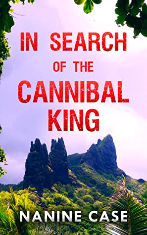 In Search of the Cannibal King by Nanine Case