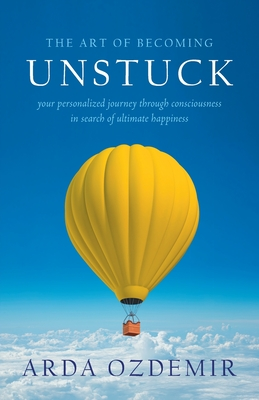 The Art of Becoming Unstuck: your personalized journey through consciousness in search of ultimate happiness