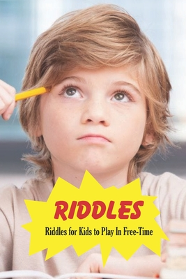 Riddles: Riddles for Kids to Play In Free-Time: Puzzles Book for Kids