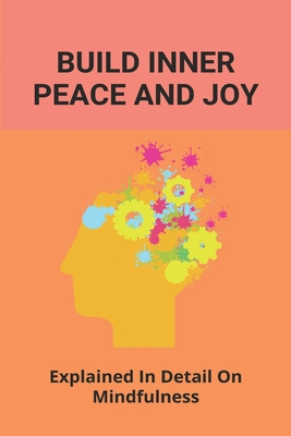 Build Inner Peace And Joy: Explained In Detail On Mindfulness: How To Find Inner Peace And Happiness Within Yourself