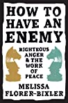 How to Have an Enemy: Righteous Anger and the Work of Peace by Melissa Florer-Bixler