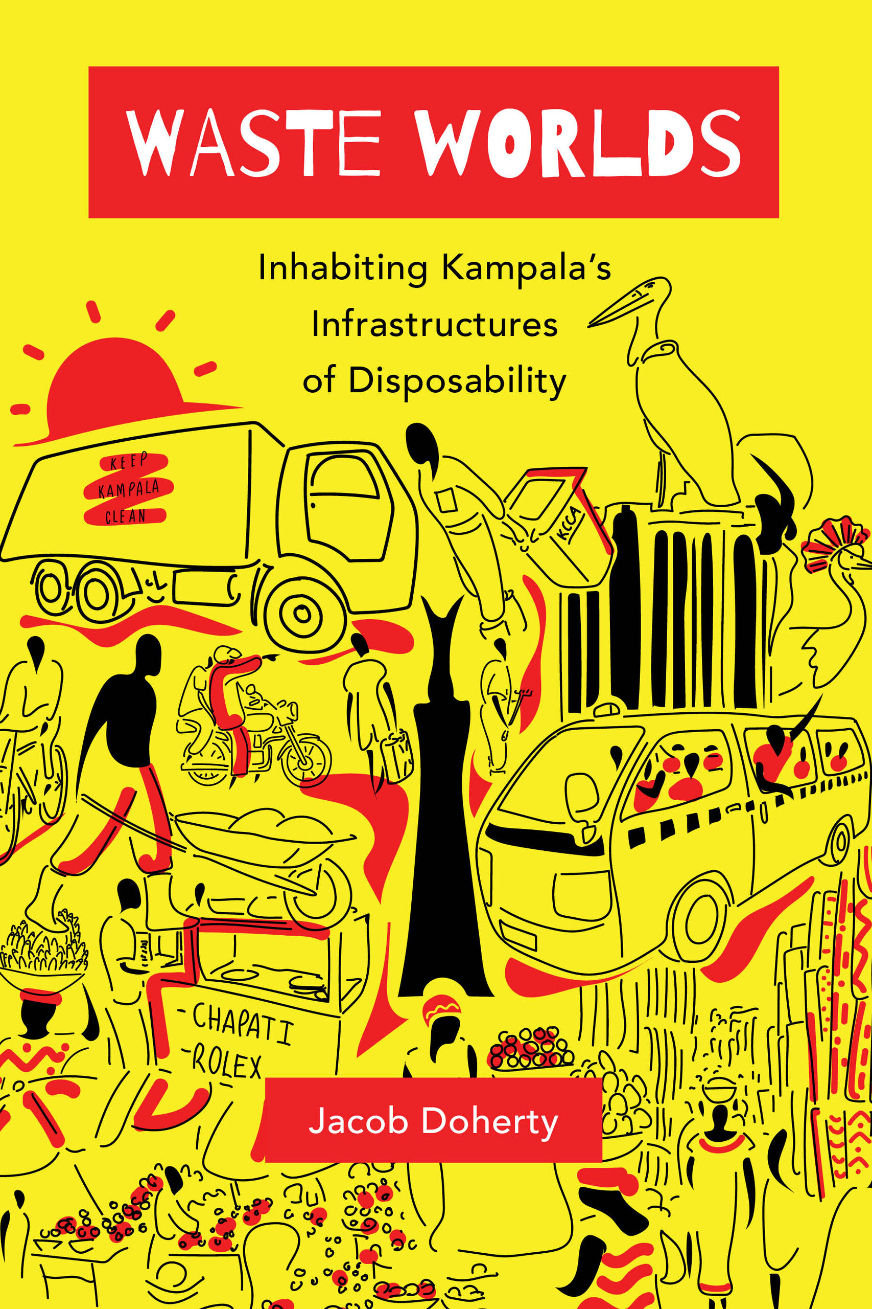 Waste Worlds: Inhabiting Kampala's Infrastructures of Disposability Jacob Doherty