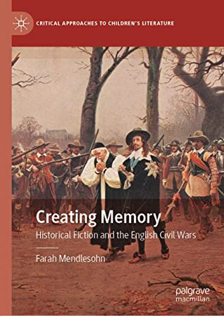 Creating Memory: Historical Fiction and the English Civil Wars (Critical Approaches to Children's Literature)