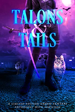 Talons & Tails: A Limited Edition Urban Fantasy Anthology with Familiars