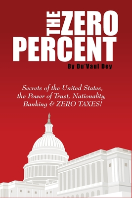 The ZERO Percent: Secrets of the United States, the Power of Trust, Nationality, Banking and ZERO TAXES!