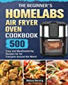 The Beginner's HOmeLabs Air Fryer Oven Cookbook: 500 Easy and Mouthwatering Recipes for for Everyone Around the World