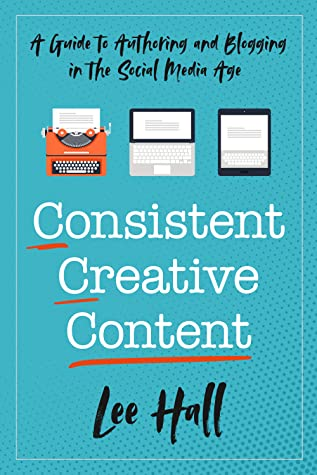 Consistent Creative Content: A Guide to Authoring and Blogging in the Social Media Age