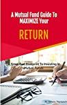 A Mutual Fund Guide To Maximize Your RETURN by Tamara Thompson