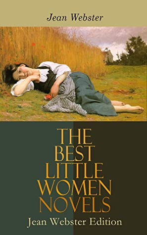 The Best Little Women Novels - Jean Webster Edition: Daddy-Long-Legs, Dear Enemy, When Patty Went to College, Just Patty, Jerry Junior