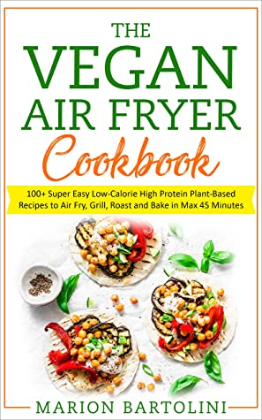 VEGAN AIR FRYER COOKBOOK: 100+ Super Easy Low-Calorie High Protein Plant-Based Recipes to Air Fry, Grill, Roast and Bake in Max 45 Minutes